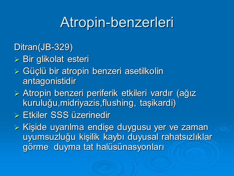 Atropin-benzerleri Ditran(JB-329)  Bir glikolat esteri  Güçlü bir atropin benzeri asetilkolin antagonistidir  Atropin benzeri periferik etkileri vardır (ağız kuruluğu,midriyazis,flushing, taşikardi)  Etkiler SSS üzerinedir  Kişide uyarılma endişe duygusu yer ve zaman uyumsuzluğu kişilik kaybı duyusal rahatsızlıklar görme duyma tat halüsünasyonları