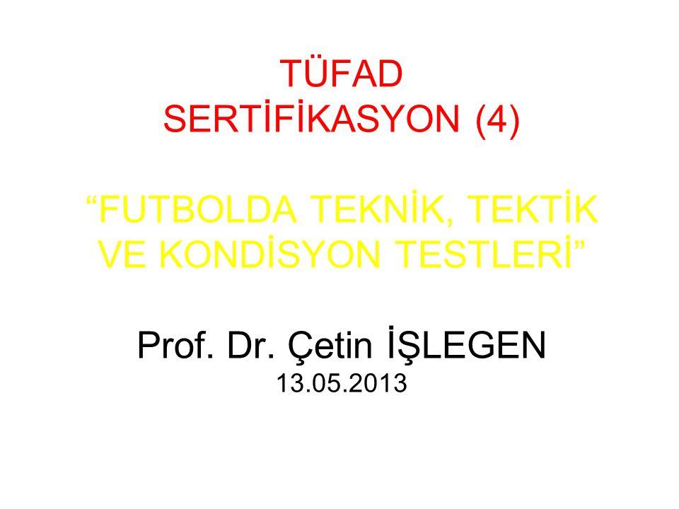 """TÜFAD SERTİFİKASYON (4) """"FUTBOLDA TEKNİK, TEKTİK VE KONDİSYON TESTLERİ"""" Prof. Dr. Çetin İŞLEGEN 13.05.2013"""