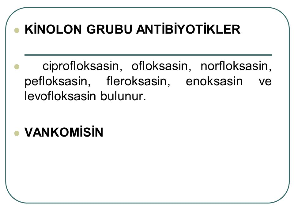 KİNOLON GRUBU ANTİBİYOTİKLER ciprofloksasin, ofloksasin, norfloksasin, pefloksasin, fleroksasin, enoksasin ve levofloksasin bulunur. VANKOMİSİN