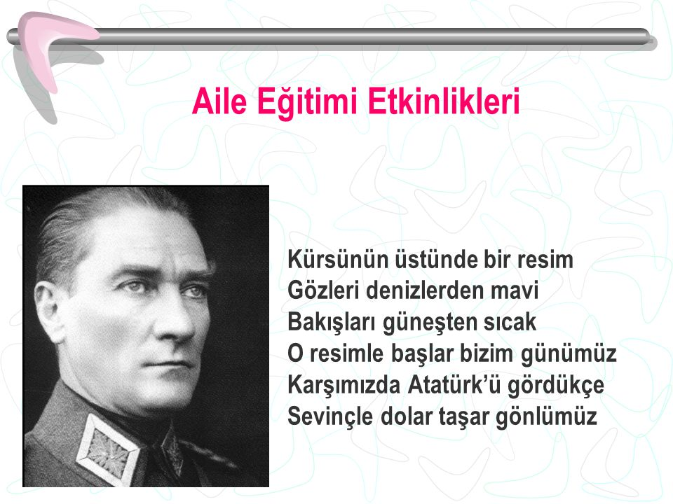 Kürsünün üstünde bir resim Gözleri denizlerden mavi Bakışları güneşten sıcak O resimle başlar bizim günümüz Karşımızda Atatürk'ü gördükçe Sevinçle dolar taşar gönlümüz Aile Eğitimi Etkinlikleri