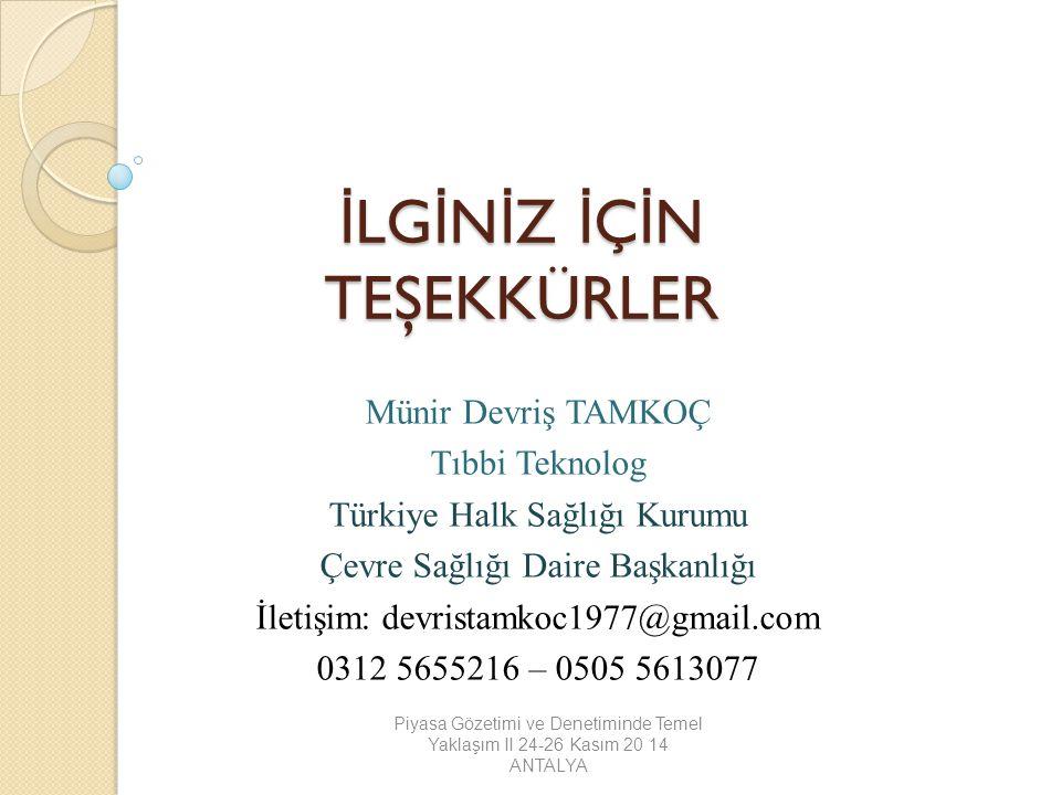 İ LG İ N İ Z İ Ç İ N TEŞEKKÜRLER Münir Devriş TAMKOÇ Tıbbi Teknolog Türkiye Halk Sağlığı Kurumu Çevre Sağlığı Daire Başkanlığı İletişim: devristamkoc1977@gmail.com 0312 5655216 – 0505 5613077 Piyasa Gözetimi ve Denetiminde Temel Yaklaşım II 24-26 Kasım 20 14 ANTALYA