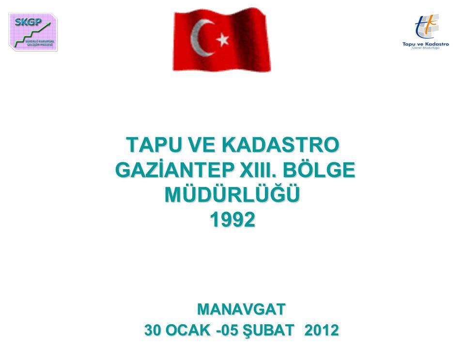 TAPU VE KADASTRO GAZİANTEP XIII. BÖLGE MÜDÜRLÜĞÜ 1992 MANAVGAT 30 OCAK -05 ŞUBAT 2012