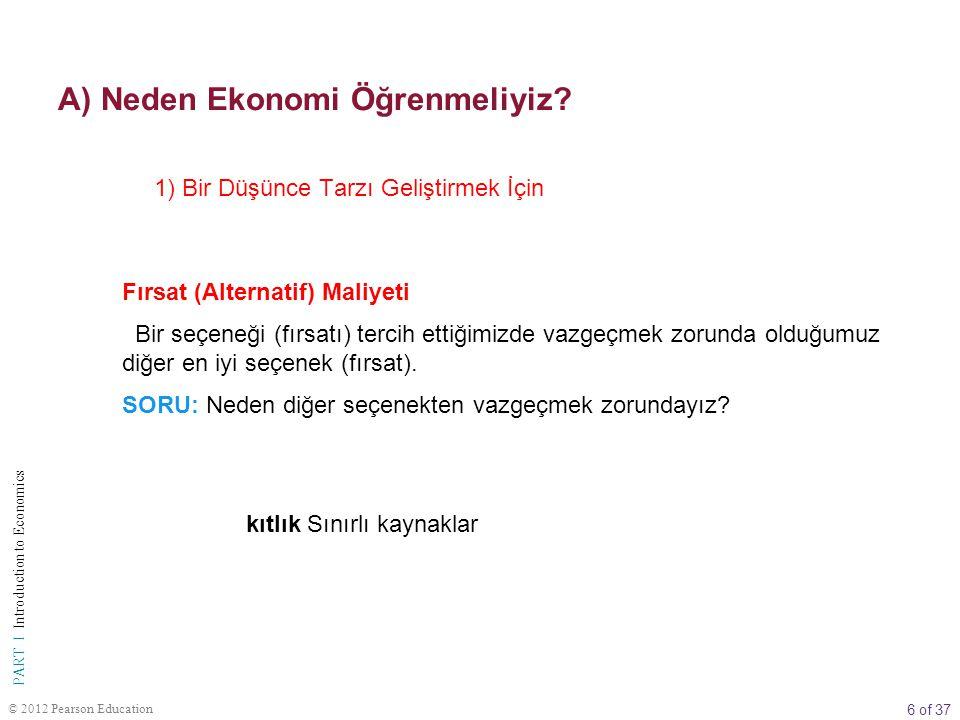 6 of 37 PART I Introduction to Economics © 2012 Pearson Education A) Neden Ekonomi Öğrenmeliyiz? Fırsat (Alternatif) Maliyeti Bir seçeneği (fırsatı) t