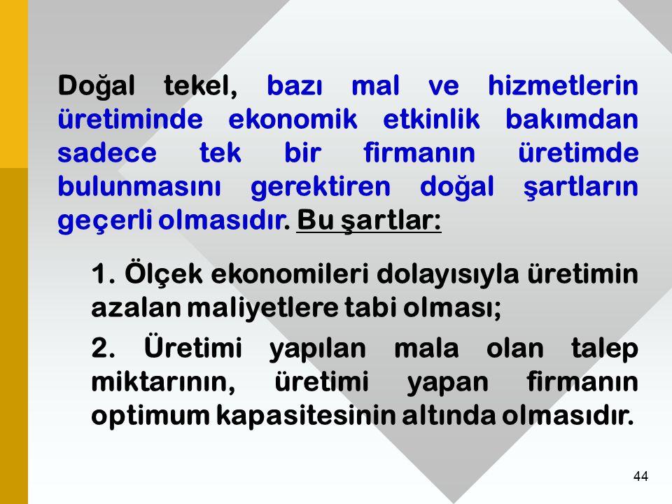 44 Do ğ al tekel, bazı mal ve hizmetlerin üretiminde ekonomik etkinlik bakımdan sadece tek bir firmanın üretimde bulunmasını gerektiren do ğ al ş artl