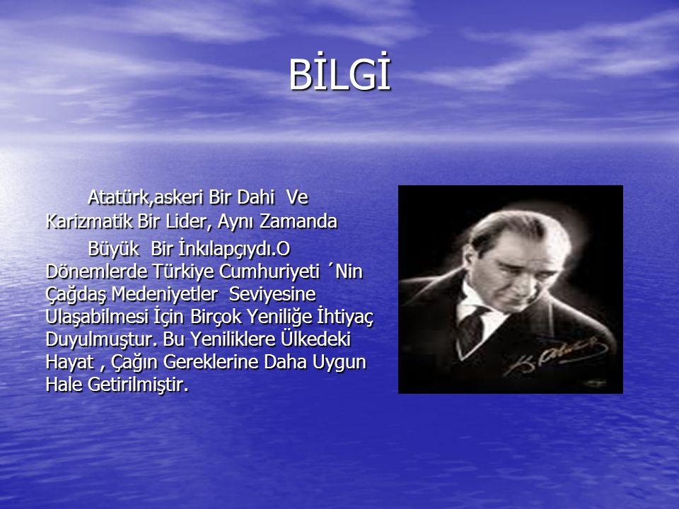 BİLGİ Atatürk,askeri Bir Dahi Ve Karizmatik Bir Lider, Aynı Zamanda Büyük Bir İnkılapçıydı.O Dönemlerde Türkiye Cumhuriyeti ´Nin Çağdaş Medeniyetler S
