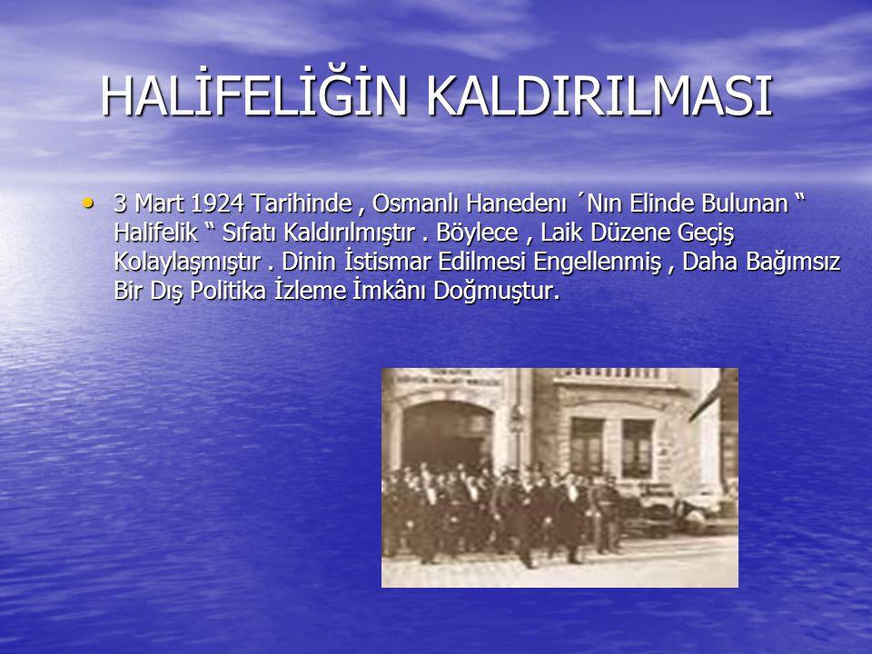 """HALİFELİĞİN KALDIRILMASI 3 Mart 1924 Tarihinde, Osmanlı Hanedenı ´Nın Elinde Bulunan """" Halifelik """" Sıfatı Kaldırılmıştır. Böylece, Laik Düzene Geçiş K"""