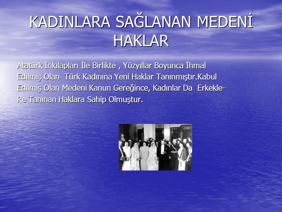 KADINLARA SAĞLANAN MEDENİ HAKLAR Atatürk İnkılapları İle Birlikte, Yüzyıllar Boyunca İhmal Edilmiş Olan Türk Kadınına Yeni Haklar Tanınmıştır.Kabul Ed