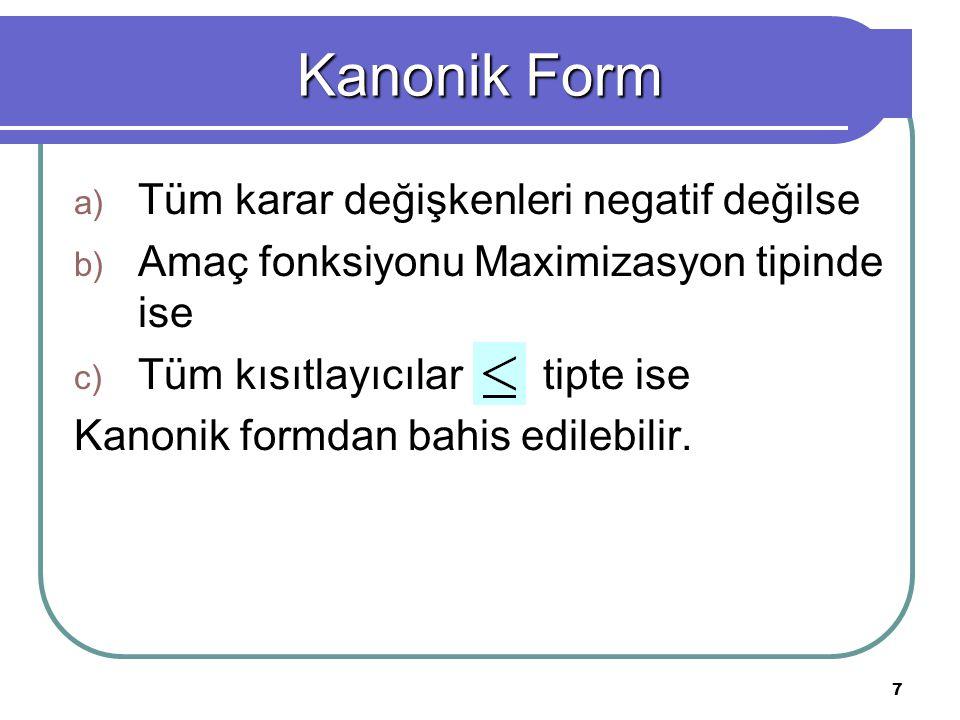 7 a) Tüm karar değişkenleri negatif değilse b) Amaç fonksiyonu Maximizasyon tipinde ise c) Tüm kısıtlayıcılar tipte ise Kanonik formdan bahis edilebil