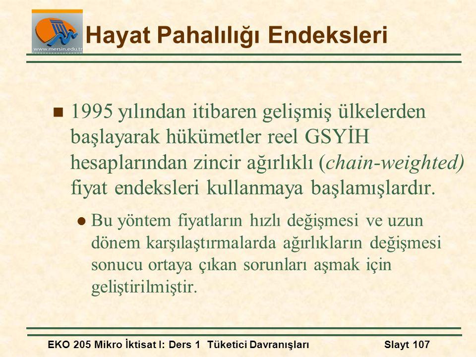 EKO 205 Mikro İktisat I: Ders 1 Tüketici DavranışlarıSlayt 107 Hayat Pahalılığı Endeksleri 1995 yılından itibaren gelişmiş ülkelerden başlayarak hüküm