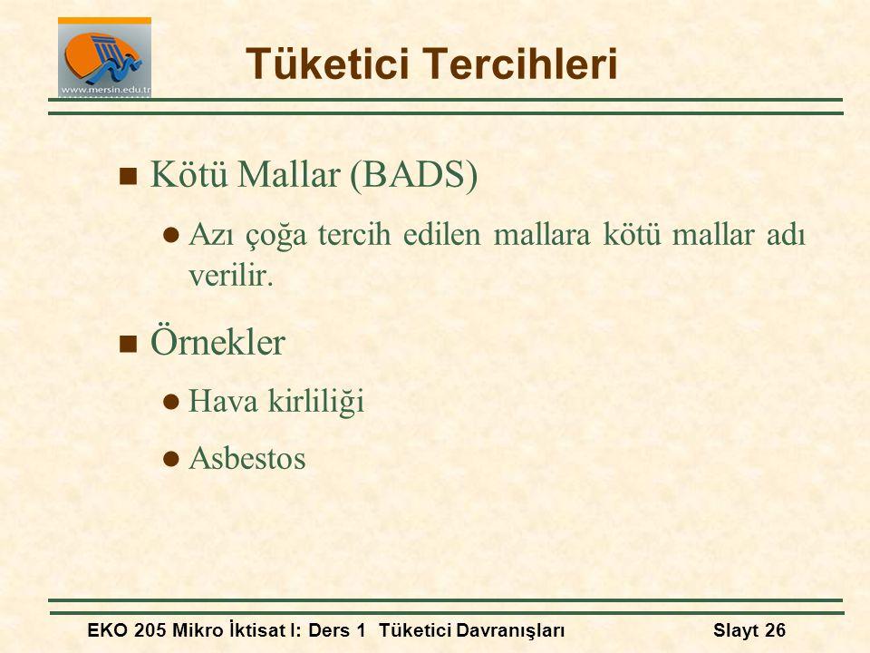 EKO 205 Mikro İktisat I: Ders 1 Tüketici DavranışlarıSlayt 26 Tüketici Tercihleri Kötü Mallar (BADS) Azı çoğa tercih edilen mallara kötü mallar adı ve