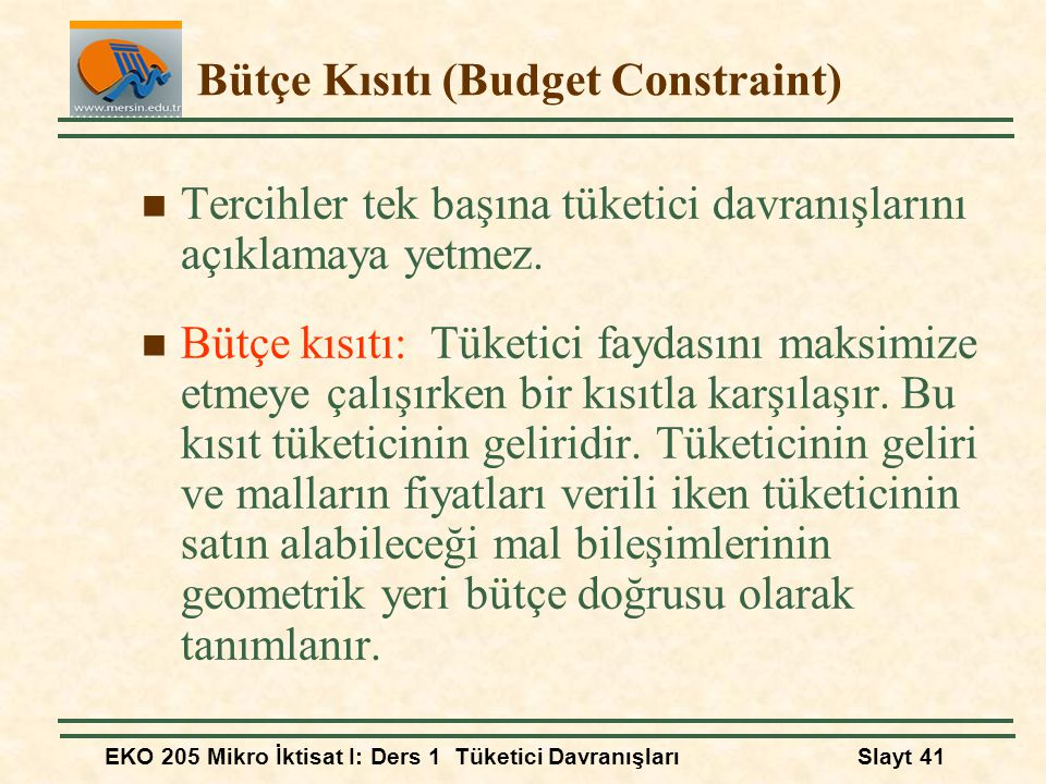EKO 205 Mikro İktisat I: Ders 1 Tüketici DavranışlarıSlayt 41 Bütçe Kısıtı (Budget Constraint) Tercihler tek başına tüketici davranışlarını açıklamaya