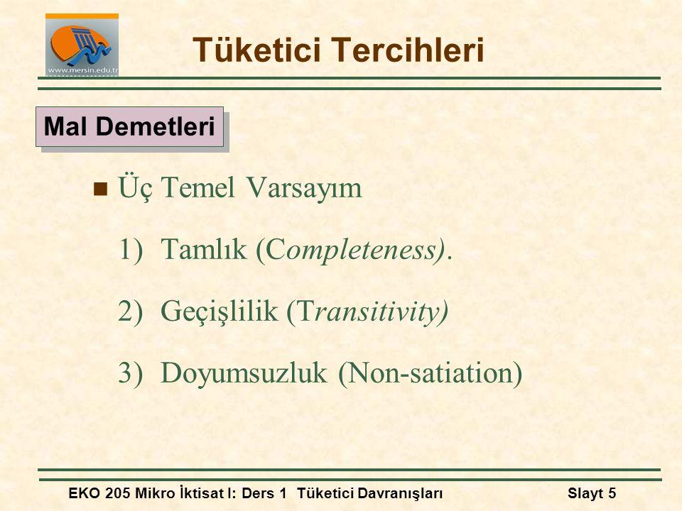 EKO 205 Mikro İktisat I: Ders 1 Tüketici DavranışlarıSlayt 5 Tüketici Tercihleri Üç Temel Varsayım 1) Tamlık (Completeness). 2) Geçişlilik (Transitivi