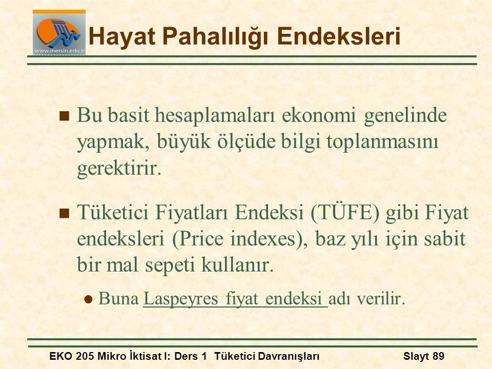 EKO 205 Mikro İktisat I: Ders 1 Tüketici DavranışlarıSlayt 89 Hayat Pahalılığı Endeksleri Bu basit hesaplamaları ekonomi genelinde yapmak, büyük ölçüd
