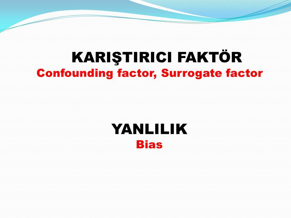 KARIŞTIRICI FAKTÖR Confounding factor, Surrogate factor YANLILIK Bias