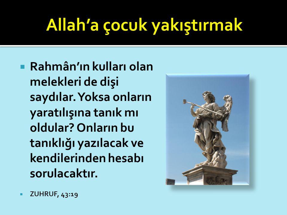  Rahmân'ın kulları olan melekleri de dişi saydılar. Yoksa onların yaratılışına tanık mı oldular? Onların bu tanıklığı yazılacak ve kendilerinden hesa