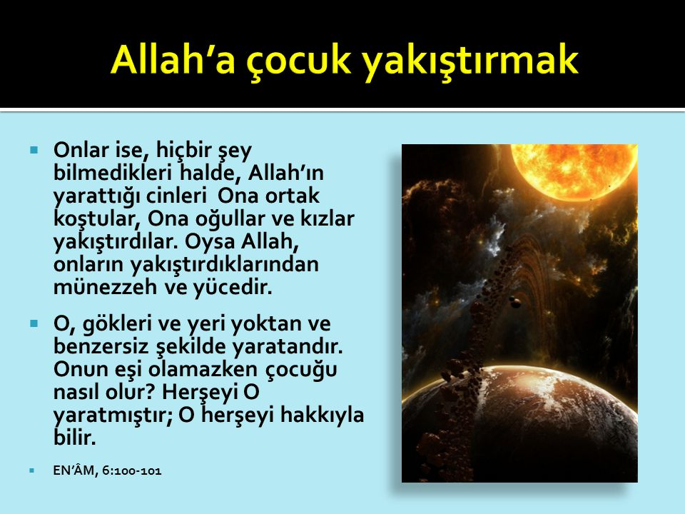  Onlar ise, hiçbir şey bilmedikleri halde, Allah'ın yarattığı cinleri Ona ortak koştular, Ona oğullar ve kızlar yakıştırdılar. Oysa Allah, onların ya