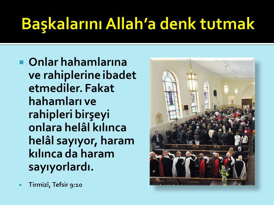  Onlar hahamlarına ve rahiplerine ibadet etmediler. Fakat hahamları ve rahipleri birşeyi onlara helâl kılınca helâl sayıyor, haram kılınca da haram s