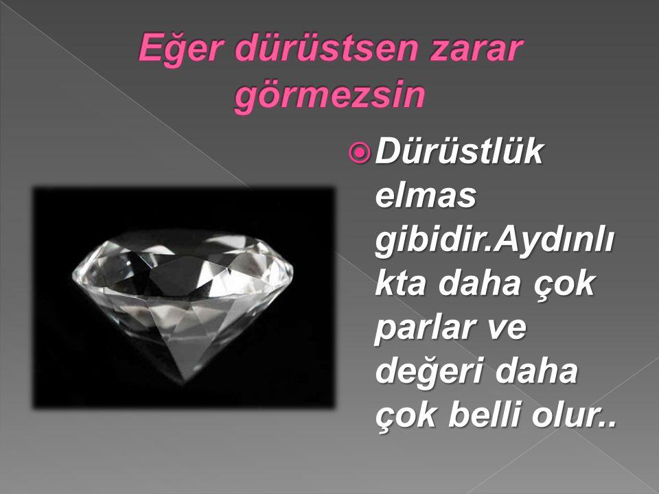  Dürüstlük elmas gibidir.Aydınlı kta daha çok parlar ve değeri daha çok belli olur..