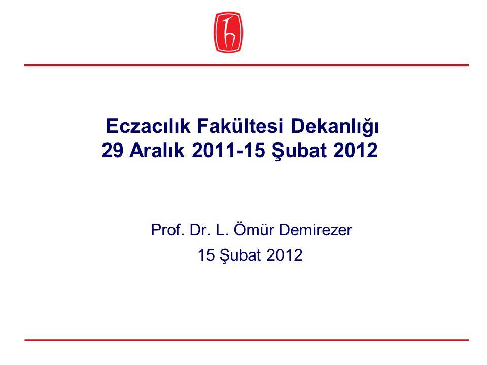 Eczacılık Fakültesi Dekanlığı 29 Aralık 2011-15 Şubat 2012 Prof. Dr. L. Ömür Demirezer 15 Şubat 2012