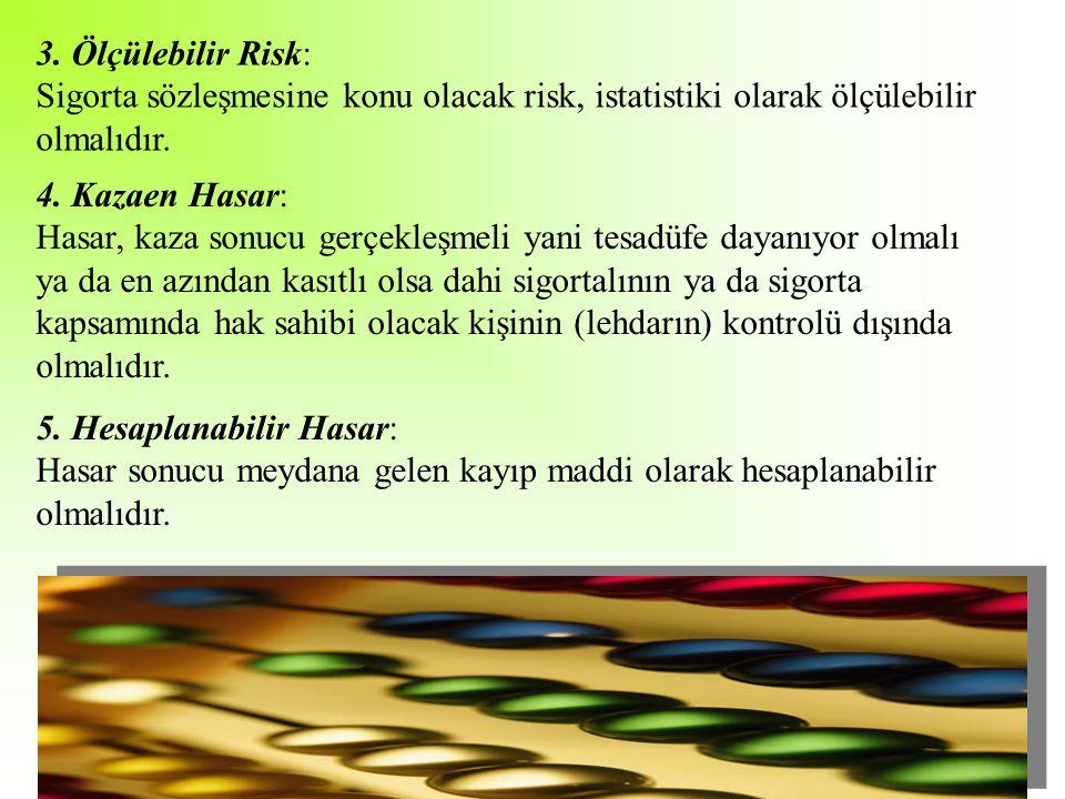 3. Ölçülebilir Risk: Sigorta sözleşmesine konu olacak risk, istatistiki olarak ölçülebilir olmalıdır. 4. Kazaen Hasar: Hasar, kaza sonucu gerçekleşmel