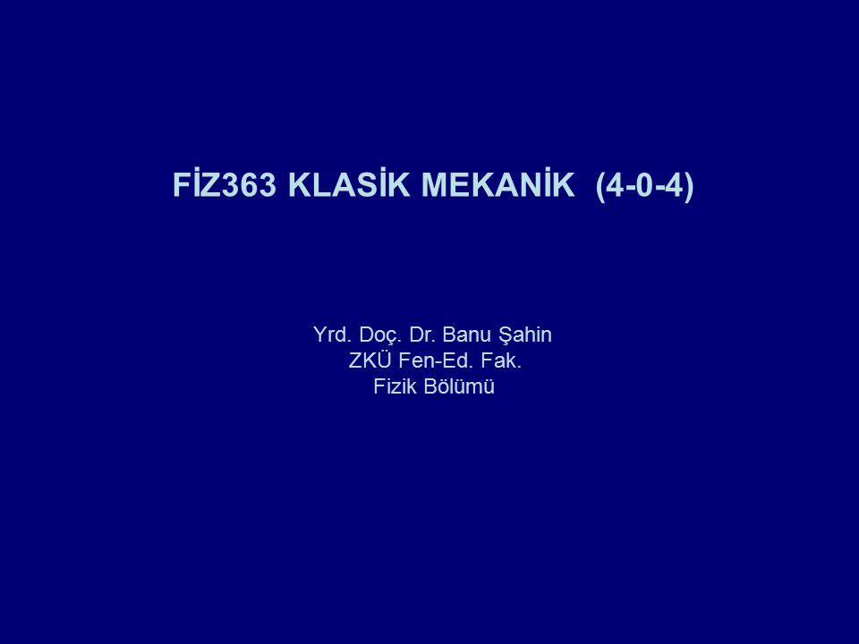 Dersin Künyesi Dersin Kodu, Adı ve Kredisi FIZ 363 Klasik Mekanik (4-0-4) FIZ 363 Classical Mechanics (ECTS: 6) Seçmeli/ZorunluZorunlu ÖnşartYok Dersin süresi Ders saati: 50 dakikadır Dersin İçeriğiMatrisler, Vektörler ve Vektörel Hesap; Newton Mekaniği; Salınımlar; Varyasyon Metodu; Hamilton Prensibi – Lagranjiyen ve Hamiltoniyen Dinamiği; Merkezcil Kuvvet Dersin AmacıKlasik mekaniğin temel ilkelerinin öğretilmesi, Newton formülasyonunu uygulayarak problem çözümlerinin yapılması, Lagrange ve Hamilton formalizminin tanıtılarak çeşitli problemler üzerine uygulamalarının yapılması amaçlanmaktadır.
