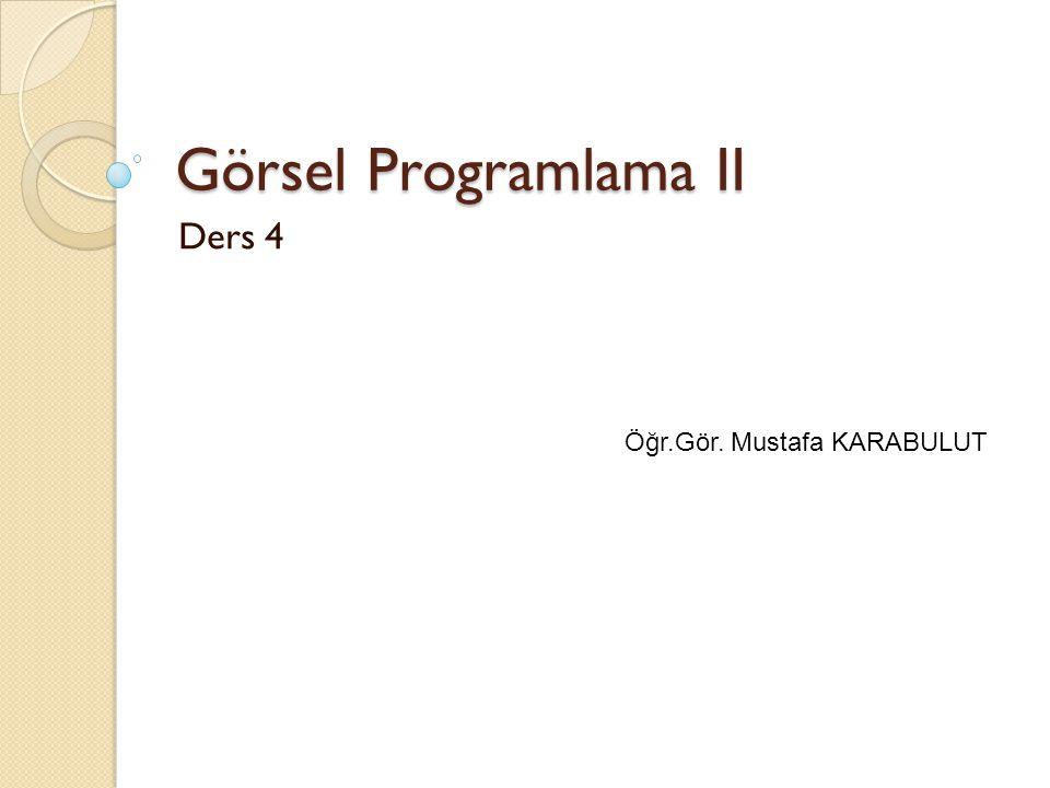Görsel Programlama II Ders 4 Öğr.Gör. Mustafa KARABULUT