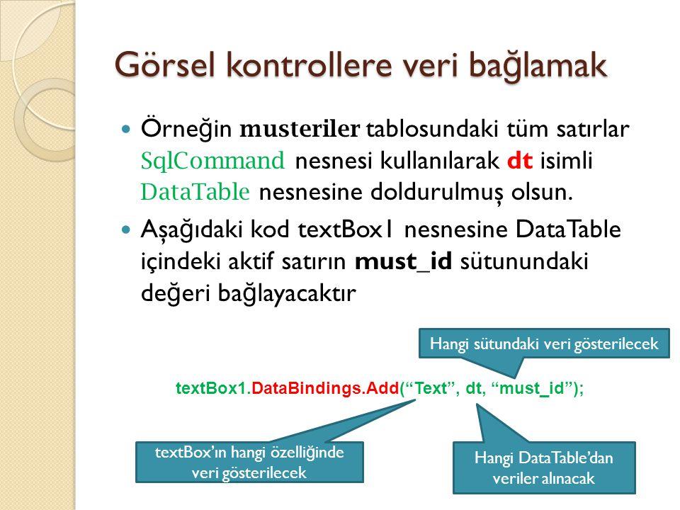 Görsel kontrollere veri ba ğ lamak Örne ğ in musteriler tablosundaki tüm satırlar SqlCommand nesnesi kullanılarak dt isimli DataTable nesnesine doldur