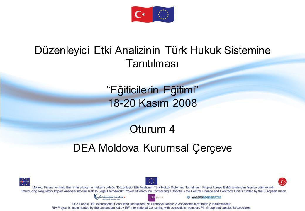 Düzenleyici Etki Analizinin Türk Hukuk Sistemine Tanıtılması Eğiticilerin Eğitimi 18-20 Kasım 2008 Oturum 4 DEA Moldova Kurumsal Çerçeve
