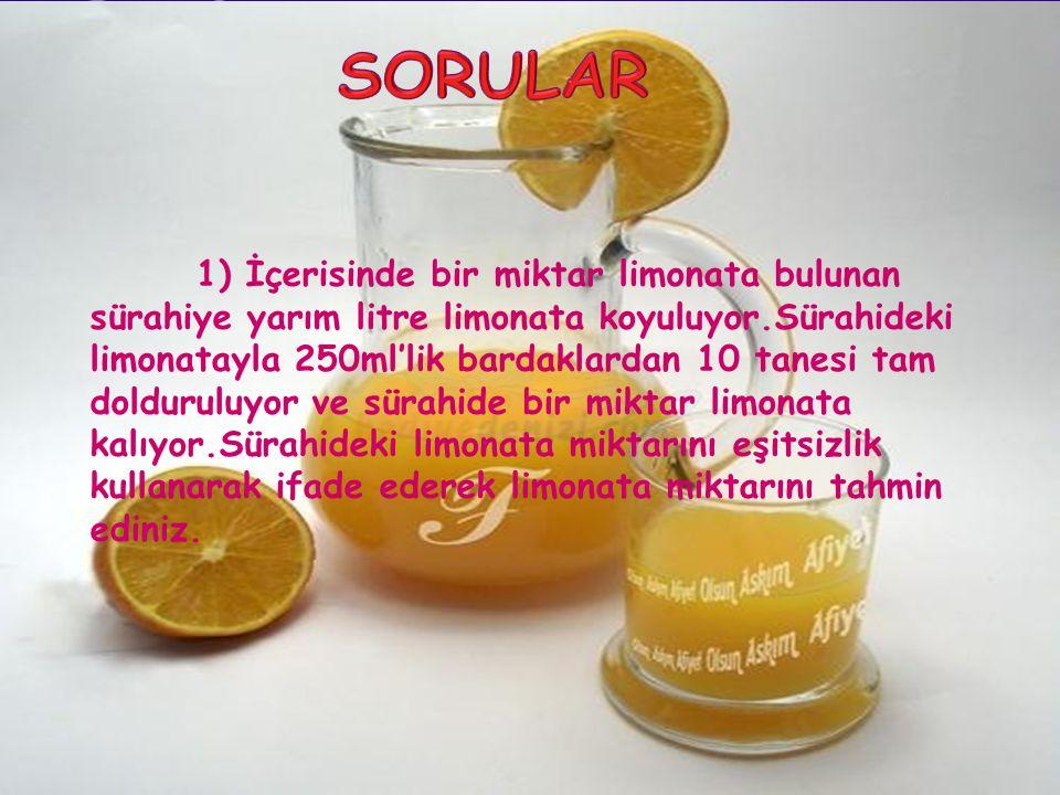 1) İçerisinde bir miktar limonata bulunan sürahiye yarım litre limonata koyuluyor.Sürahideki limonatayla 250ml'lik bardaklardan 10 tanesi tam dolduruluyor ve sürahide bir miktar limonata kalıyor.Sürahideki limonata miktarını eşitsizlik kullanarak ifade ederek limonata miktarını tahmin ediniz.