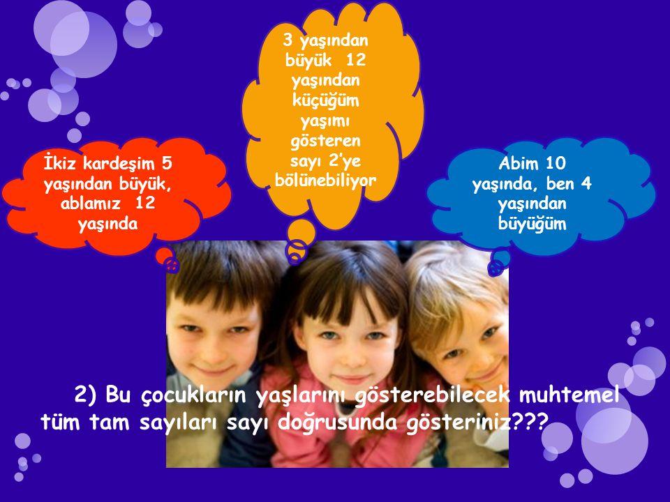 İkiz kardeşim 5 yaşından büyük, ablamız 12 yaşında 3 yaşından büyük 12 yaşından küçüğüm yaşımı gösteren sayı 2'ye bölünebiliyor Abim 10 yaşında, ben 4 yaşından büyüğüm 2) Bu çocukların yaşlarını gösterebilecek muhtemel tüm tam sayıları sayı doğrusunda gösteriniz