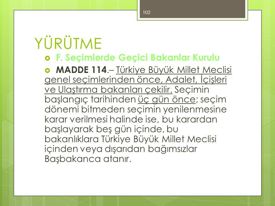 YÜRÜTME  F. Seçimlerde Geçici Bakanlar Kurulu  MADDE 114.– Türkiye Büyük Millet Meclisi genel seçimlerinden önce, Adalet, İçişleri ve Ulaştırma baka