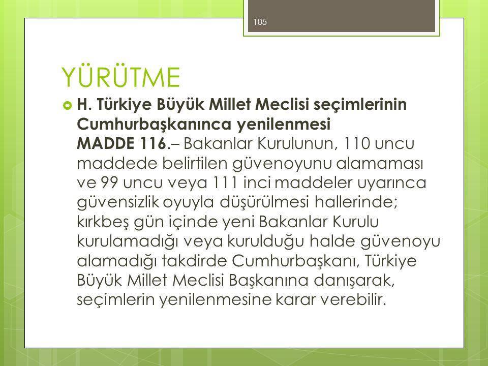 YÜRÜTME  H. Türkiye Büyük Millet Meclisi seçimlerinin Cumhurbaşkanınca yenilenmesi MADDE 116.– Bakanlar Kurulunun, 110 uncu maddede belirtilen güveno