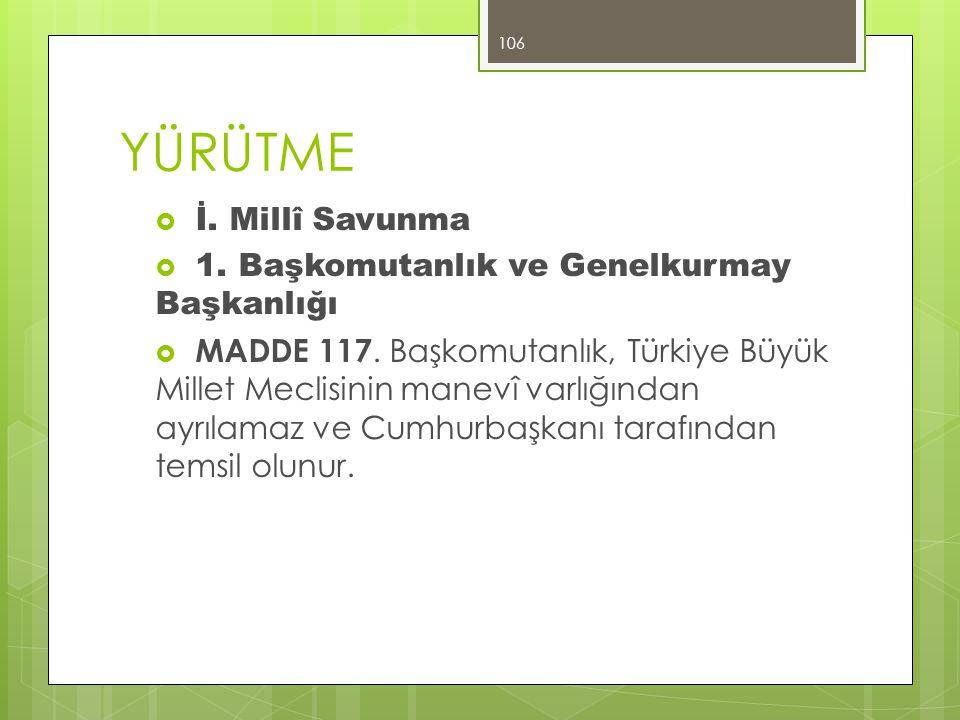YÜRÜTME  İ. Millî Savunma  1. Başkomutanlık ve Genelkurmay Başkanlığı  MADDE 117. Başkomutanlık, Türkiye Büyük Millet Meclisinin manevî varlığından