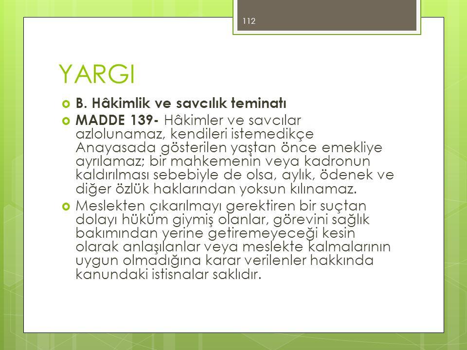 YARGI  B. Hâkimlik ve savcılık teminatı  MADDE 139- Hâkimler ve savcılar azlolunamaz, kendileri istemedikçe Anayasada gösterilen yaştan önce emekliy