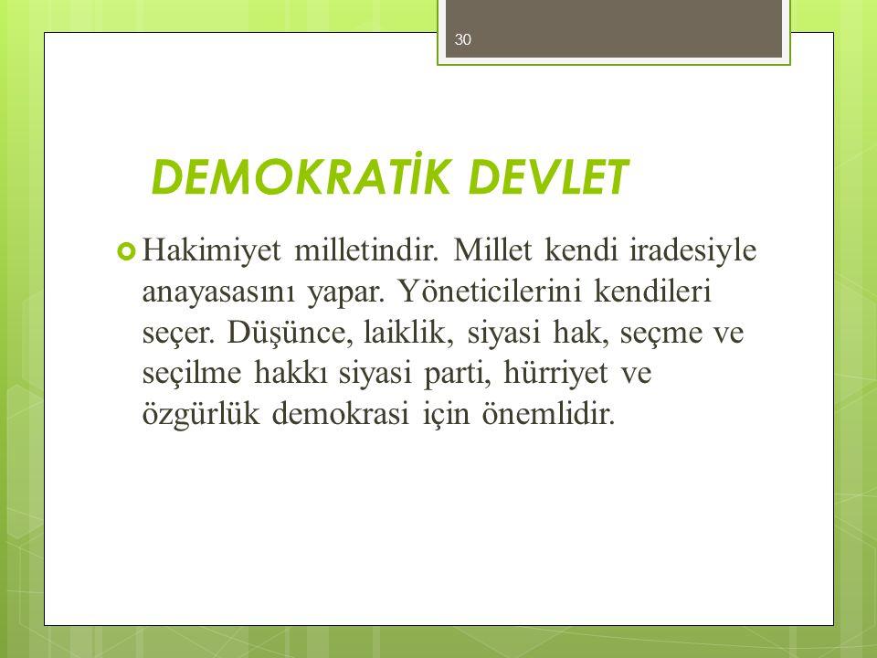 DEMOKRATİK DEVLET  Hakimiyet milletindir. Millet kendi iradesiyle anayasasını yapar. Yöneticilerini kendileri seçer. Düşünce, laiklik, siyasi hak, se