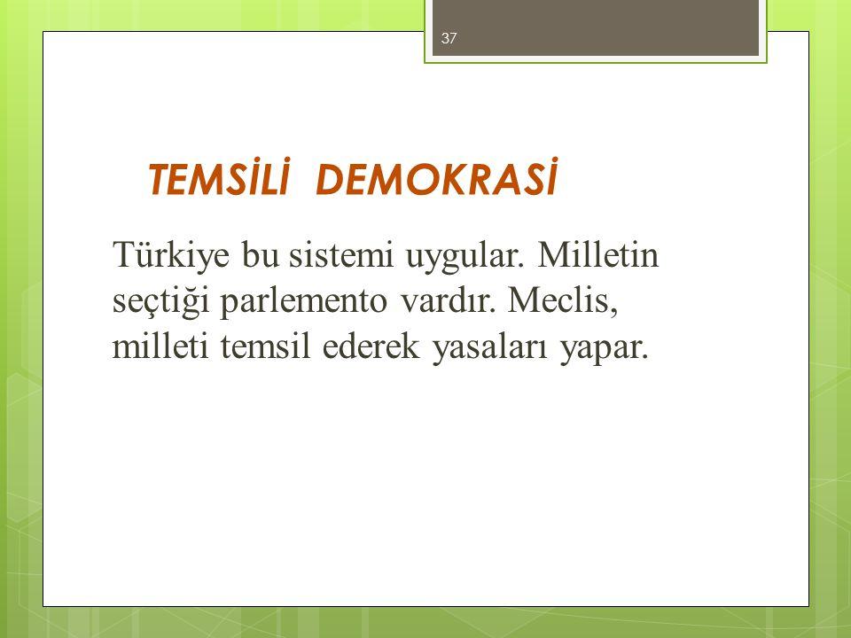 TEMSİLİ DEMOKRASİ Türkiye bu sistemi uygular. Milletin seçtiği parlemento vardır. Meclis, milleti temsil ederek yasaları yapar. 37