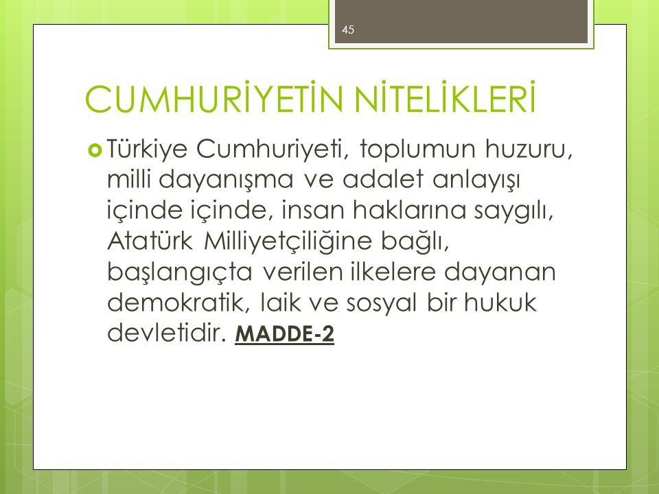 CUMHURİYETİN NİTELİKLERİ  Türkiye Cumhuriyeti, toplumun huzuru, milli dayanışma ve adalet anlayışı içinde içinde, insan haklarına saygılı, Atatürk Mi