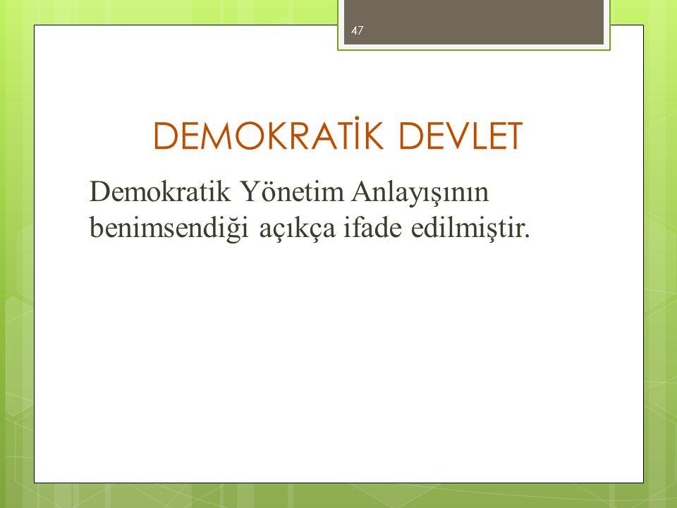 DEMOKRATİK DEVLET Demokratik Yönetim Anlayışının benimsendiği açıkça ifade edilmiştir. 47
