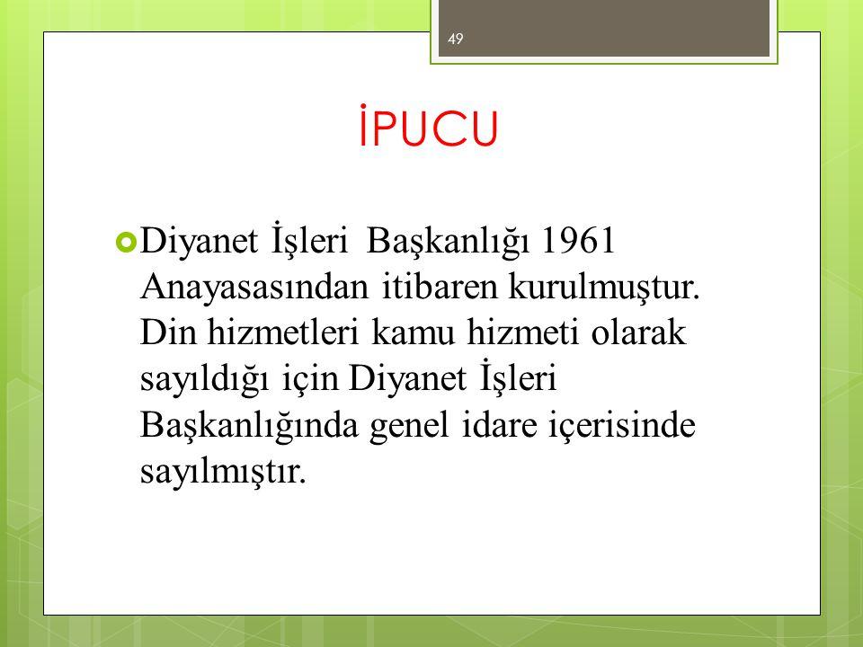 İPUCU  Diyanet İşleri Başkanlığı 1961 Anayasasından itibaren kurulmuştur. Din hizmetleri kamu hizmeti olarak sayıldığı için Diyanet İşleri Başkanlığı