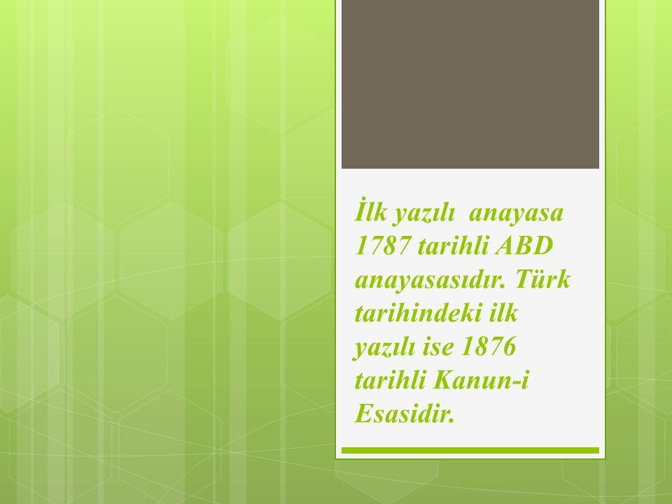 İlk yazılı anayasa 1787 tarihli ABD anayasasıdır. Türk tarihindeki ilk yazılı ise 1876 tarihli Kanun-i Esasidir.