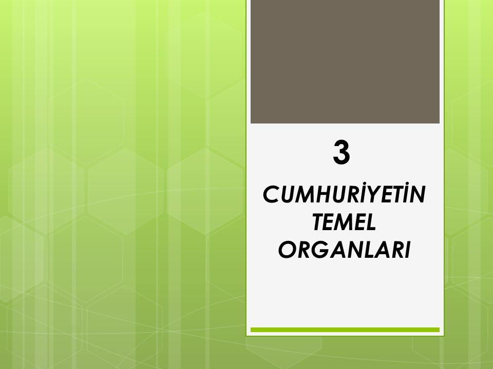 3 CUMHURİYETİN TEMEL ORGANLARI