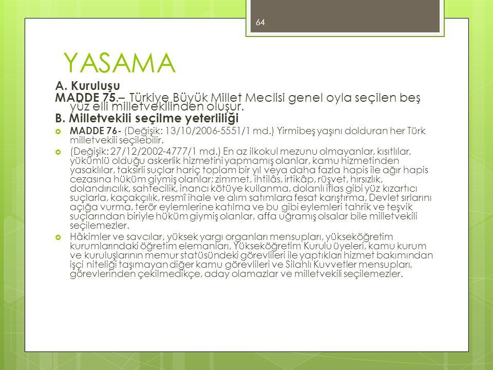 YASAMA A. Kuruluşu MADDE 75.– Türkiye Büyük Millet Meclisi genel oyla seçilen beş yüz elli milletvekilinden oluşur. B. Milletvekili seçilme yeterliliğ