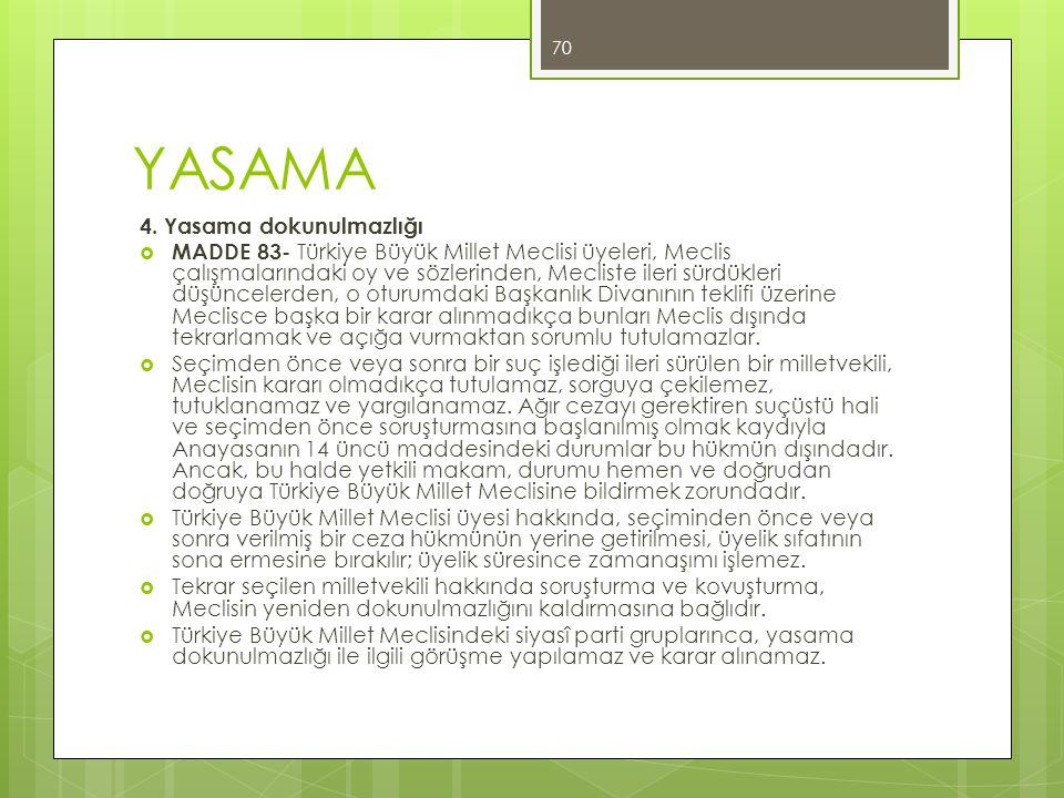 YASAMA 4. Yasama dokunulmazlığı  MADDE 83- Türkiye Büyük Millet Meclisi üyeleri, Meclis çalışmalarındaki oy ve sözlerinden, Mecliste ileri sürdükleri