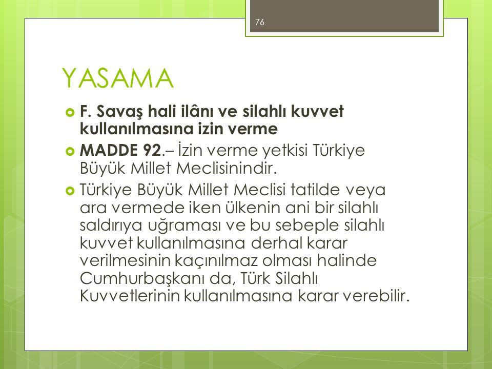 YASAMA  F. Savaş hali ilânı ve silahlı kuvvet kullanılmasına izin verme  MADDE 92.– İzin verme yetkisi Türkiye Büyük Millet Meclisinindir.  Türkiye
