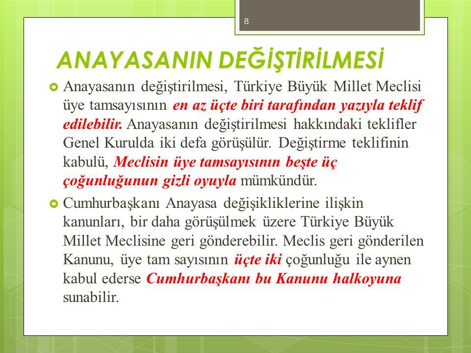 ANAYASANIN DEĞİŞTİRİLMESİ  Anayasanın değiştirilmesi, Türkiye Büyük Millet Meclisi üye tamsayısının en az üçte biri tarafından yazıyla teklif edilebi