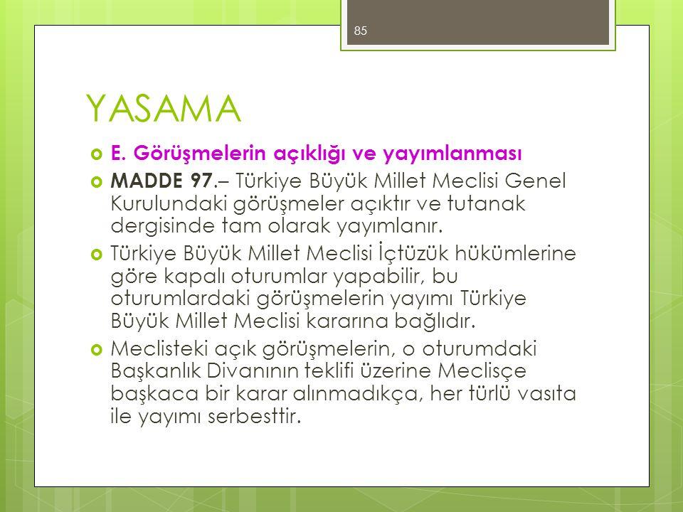 YASAMA  E. Görüşmelerin açıklığı ve yayımlanması  MADDE 97.– Türkiye Büyük Millet Meclisi Genel Kurulundaki görüşmeler açıktır ve tutanak dergisinde
