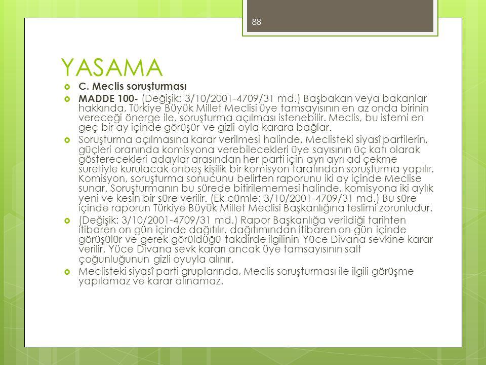 YASAMA  C. Meclis soruşturması  MADDE 100- (Değişik: 3/10/2001-4709/31 md.) Başbakan veya bakanlar hakkında, Türkiye Büyük Millet Meclisi üye tamsay
