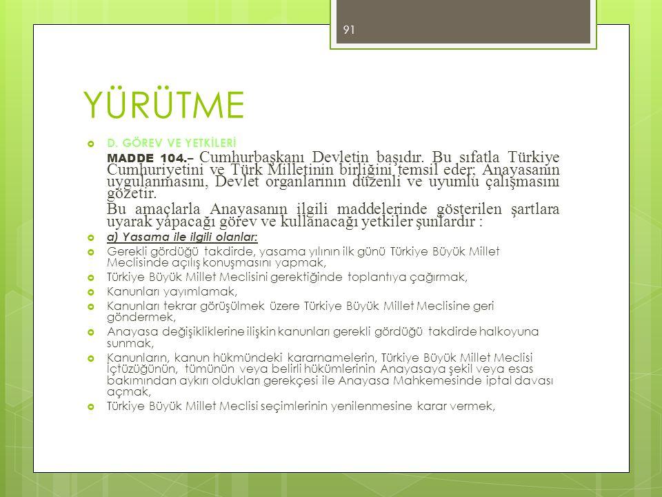 YÜRÜTME  D. GÖREV VE YETKİLERİ MADDE 104.– Cumhurbaşkanı Devletin başıdır. Bu sıfatla Türkiye Cumhuriyetini ve Türk Milletinin birliğini temsil eder;