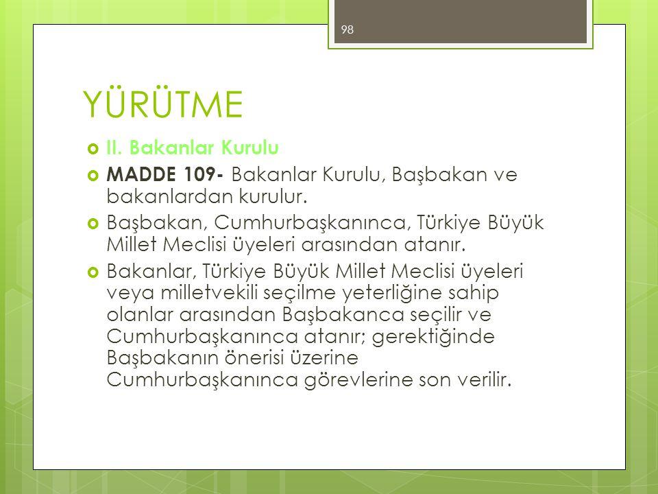 YÜRÜTME  II. Bakanlar Kurulu  MADDE 109- Bakanlar Kurulu, Başbakan ve bakanlardan kurulur.  Başbakan, Cumhurbaşkanınca, Türkiye Büyük Millet Meclis