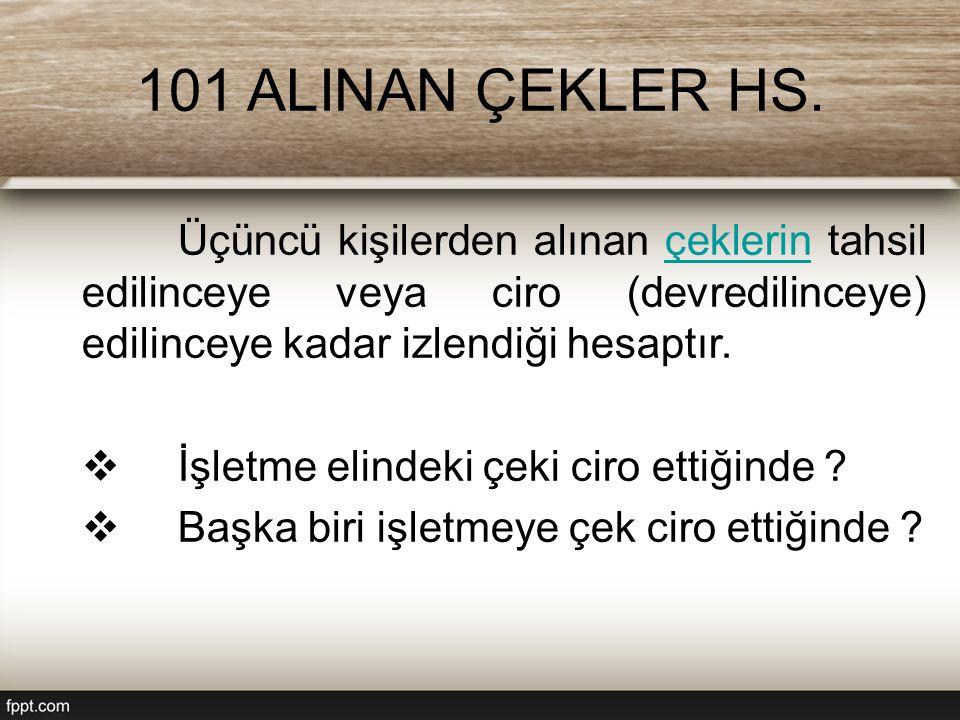 101 ALINAN ÇEKLER HS. Üçüncü kişilerden alınan çeklerin tahsil edilinceye veya ciro (devredilinceye) edilinceye kadar izlendiği hesaptır.çeklerin  İş